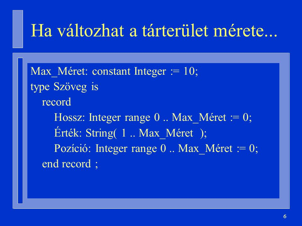 17 Diszkrimináns alapértelmezett értéke subtype Méret is Natural range 0..1000; type Szöveg_D( Hossz: Méret := 10 ) is record Érték: String(1..