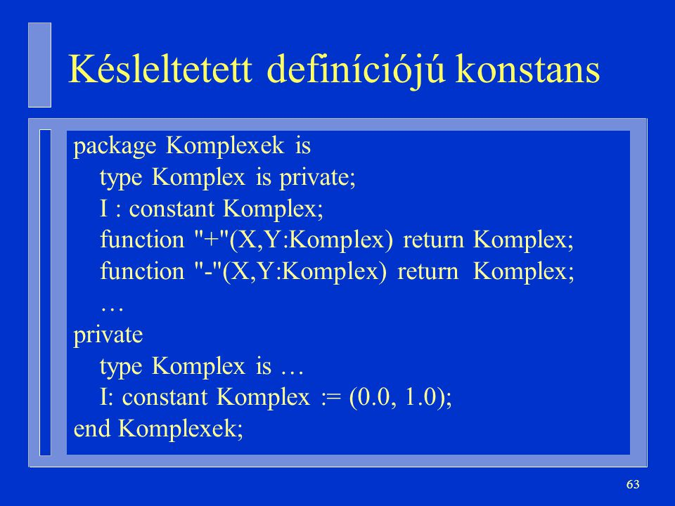 63 Késleltetett definíciójú konstans package Komplexek is type Komplex is private; I : constant Komplex; function + (X,Y:Komplex) return Komplex; function - (X,Y:Komplex) return Komplex; … private type Komplex is … I: constant Komplex := (0.0, 1.0); end Komplexek;