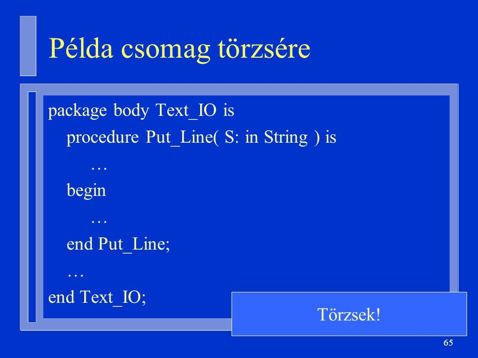 65 Példa csomag törzsére package body Text_IO is procedure Put_Line( S: in String ) is … begin … end Put_Line; … end Text_IO; Törzsek!