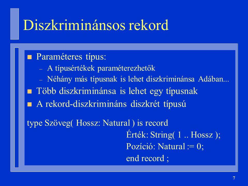 28 subtype Név_Hossz is Natural range 0..20; type Foglalkozás is (Tanár, Diák); subtype Átlag is Float range 0.0..5.0; type Személy( Betűszám: Név_Hossz := 0; Foglalkozása: Foglalkozás := Diák ) is record Neve: String(1..Betűszám); case Foglalkozása is when Tanár => Oktatottak_Száma: Natural; when Diák => Nappalis_E: Boolean := True; Átlaga: Átlag; end case; end record;