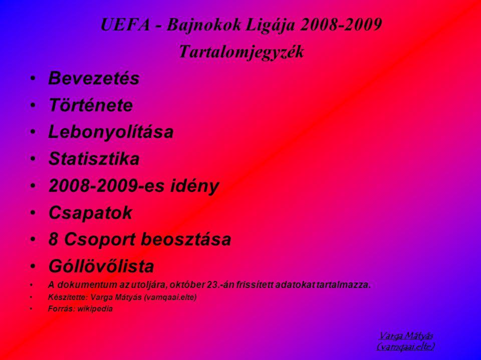 Varga Mátyás (vamqaai.elte) UEFA - Bajnokok Ligája 2008-2009 Tartalomjegyzék Bevezetés Története Lebonyolítása Statisztika 2008-2009-es idény Csapatok 8 Csoport beosztása Góllövőlista A dokumentum az utoljára, október 23.-án frissített adatokat tartalmazza.