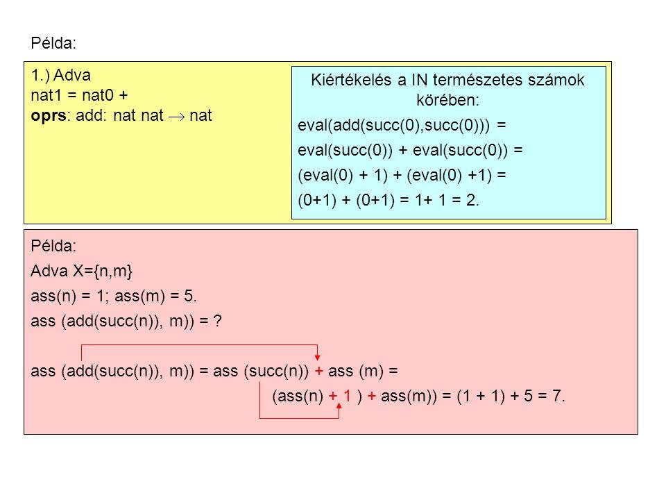 Példa: 1.) Adva nat1 = nat0 + oprs: add: nat nat  nat Kiértékelés a IN természetes számok körében: eval(add(succ(0),succ(0))) = eval(succ(0)) + eval(succ(0)) = (eval(0) + 1) + (eval(0) +1) = (0+1) + (0+1) = 1+ 1 = 2.