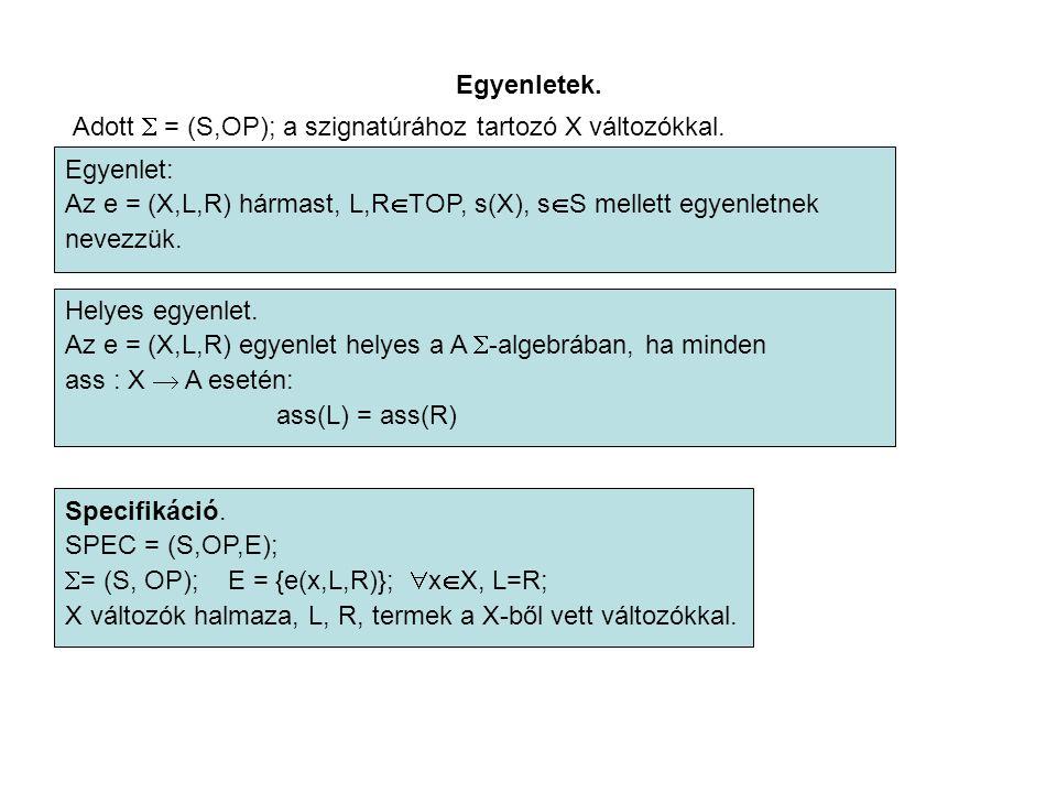 Egyenletek. Adott  = (S,OP); a szignatúrához tartozó X változókkal. Egyenlet: Az e = (X,L,R) hármast, L,R  TOP, s(X), s  S mellett egyenletnek neve