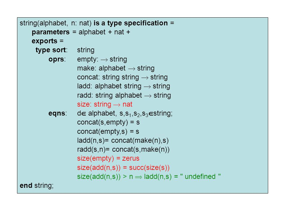 string(alphabet, n: nat) is a type specification = parameters = alphabet + nat + exports = type sort:string oprs:empty:  string make: alphabet  string concat: string string  string ladd: alphabet string  string radd: string alphabet  string size: string  nat eqns:d  alphabet, s,s 1,s 2,s 3  string; concat(s,empty) = s concat(empty,s) = s ladd(n,s)= concat(make(n),s) radd(s,n)= concat(s,make(n)) size(empty) = zerus size(add(n,s)) = succ(size(s)) size(add(n,s)) > n  ladd(n,s) = undefined end string;