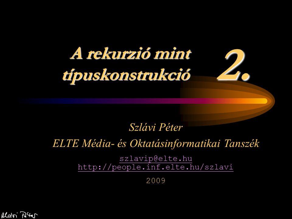 2. A rekurzió mint típuskonstrukció Szlávi Péter ELTE Média- és Oktatásinformatikai Tanszék szlavip@elte.hu http://people.inf.elte.hu/szlavi 2009