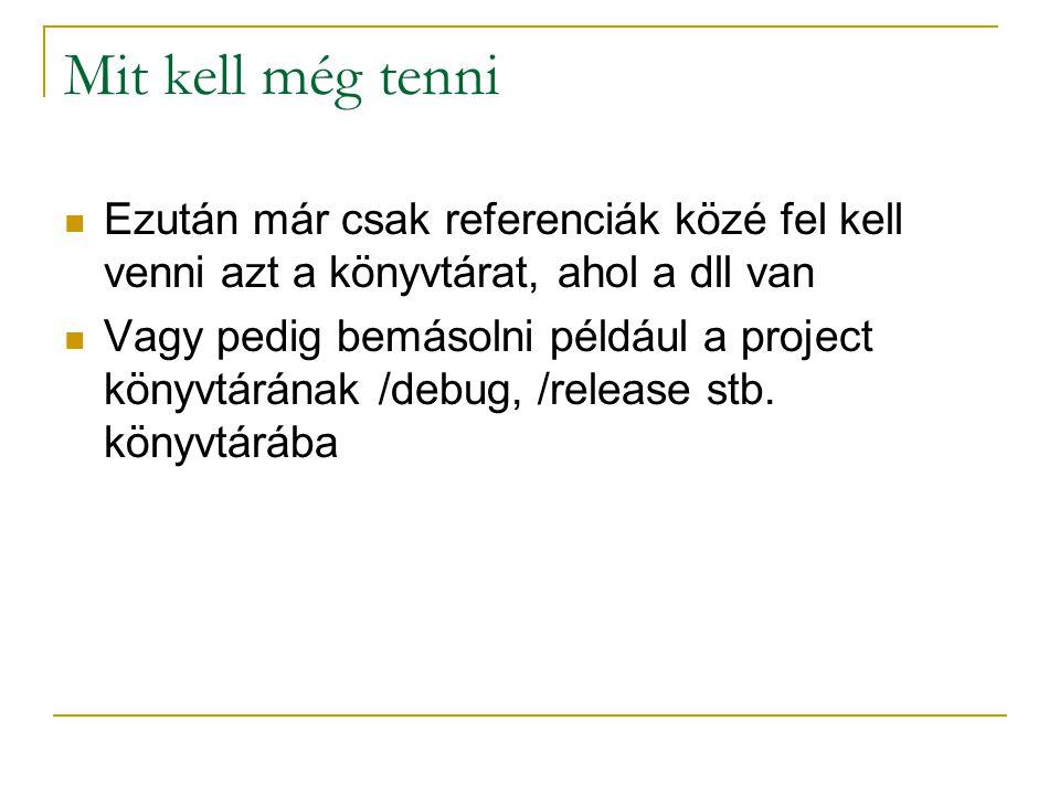 Mit kell még tenni Ezután már csak referenciák közé fel kell venni azt a könyvtárat, ahol a dll van Vagy pedig bemásolni például a project könyvtárának /debug, /release stb.