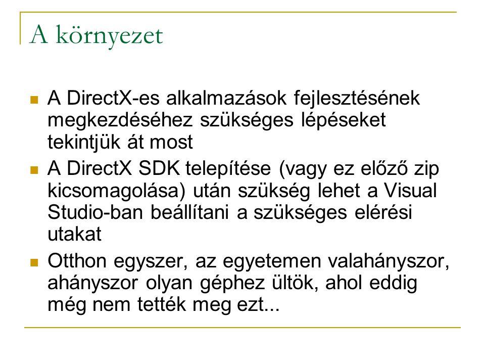 A környezet A DirectX-es alkalmazások fejlesztésének megkezdéséhez szükséges lépéseket tekintjük át most A DirectX SDK telepítése (vagy ez előző zip kicsomagolása) után szükség lehet a Visual Studio-ban beállítani a szükséges elérési utakat Otthon egyszer, az egyetemen valahányszor, ahányszor olyan géphez ültök, ahol eddig még nem tették meg ezt...