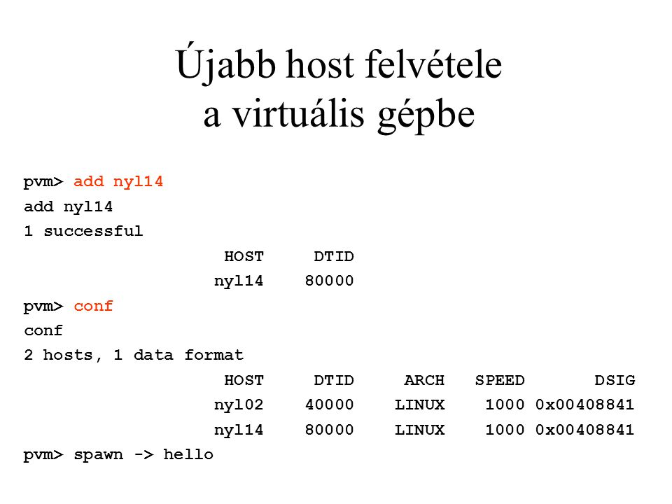 Újabb host felvétele a virtuális gépbe pvm> add nyl14 add nyl14 1 successful HOST DTID nyl14 80000 pvm> conf conf 2 hosts, 1 data format HOST DTID ARCH SPEED DSIG nyl02 40000 LINUX 1000 0x00408841 nyl14 80000 LINUX 1000 0x00408841 pvm> spawn -> hello