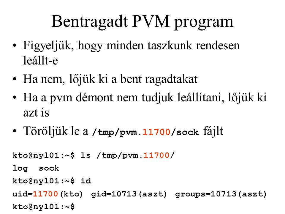Bentragadt PVM program Figyeljük, hogy minden taszkunk rendesen leállt-e Ha nem, lőjük ki a bent ragadtakat Ha a pvm démont nem tudjuk leállítani, lőjük ki azt is Töröljük le a /tmp/pvm.11700/sock fájlt kto@nyl01:~$ ls /tmp/pvm.11700/ log sock kto@nyl01:~$ id uid=11700(kto) gid=10713(aszt) groups=10713(aszt) kto@nyl01:~$