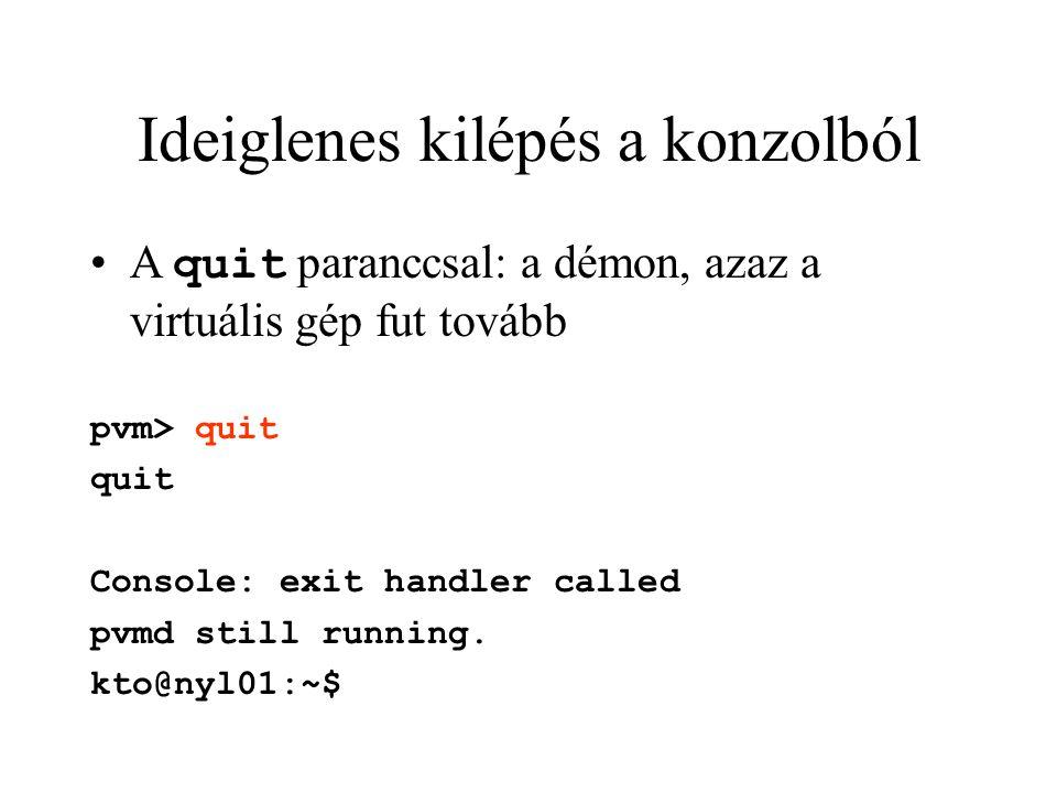 Ideiglenes kilépés a konzolból A quit paranccsal: a démon, azaz a virtuális gép fut tovább pvm> quit quit Console: exit handler called pvmd still runn