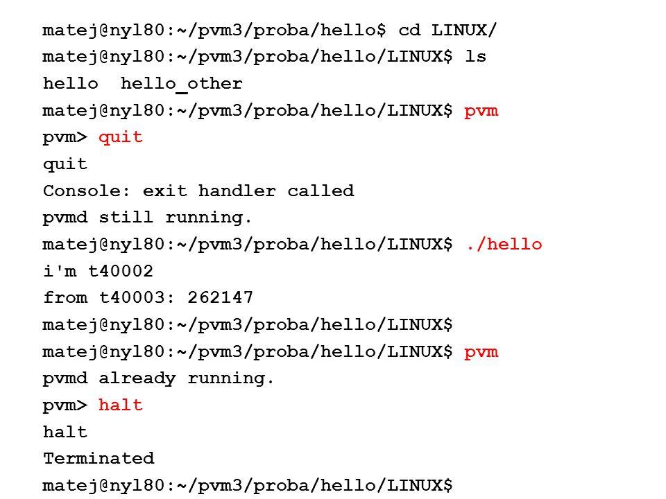 matej@nyl80:~/pvm3/proba/hello$ cd LINUX/ matej@nyl80:~/pvm3/proba/hello/LINUX$ ls hello hello_other matej@nyl80:~/pvm3/proba/hello/LINUX$ pvm pvm> quit quit Console: exit handler called pvmd still running.