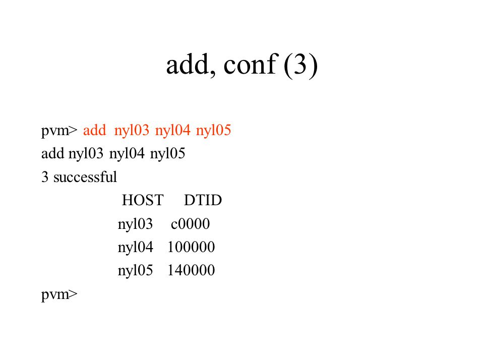 add, conf (3)‏ pvm> add nyl03 nyl04 nyl05 add nyl03 nyl04 nyl05 3 successful HOST DTID nyl03 c0000 nyl04 100000 nyl05 140000 pvm>