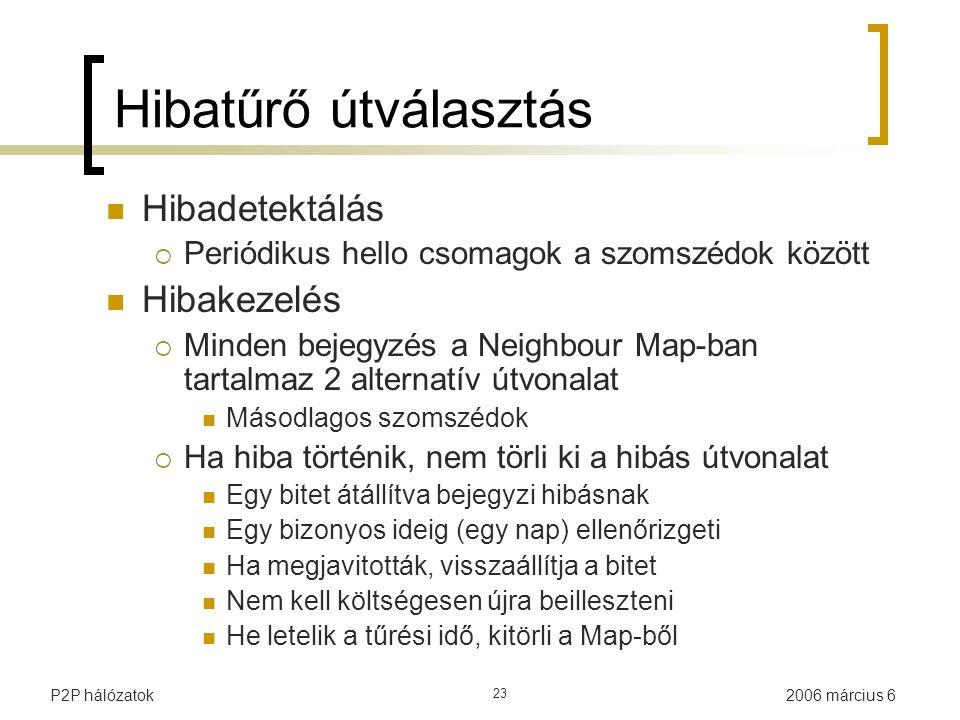 2006 március 6P2P hálózatok 23 Hibatűrő útválasztás Hibadetektálás  Periódikus hello csomagok a szomszédok között Hibakezelés  Minden bejegyzés a Neighbour Map-ban tartalmaz 2 alternatív útvonalat Másodlagos szomszédok  Ha hiba történik, nem törli ki a hibás útvonalat Egy bitet átállítva bejegyzi hibásnak Egy bizonyos ideig (egy nap) ellenőrizgeti Ha megjavitották, visszaállítja a bitet Nem kell költségesen újra beilleszteni He letelik a tűrési idő, kitörli a Map-ből
