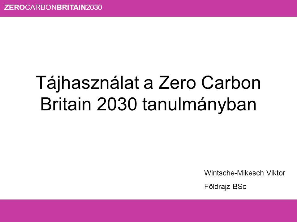 ZEROCARBONBRITAIN2030 Tájhasználat a Zero Carbon Britain 2030 tanulmányban Wintsche-Mikesch Viktor Földrajz BSc