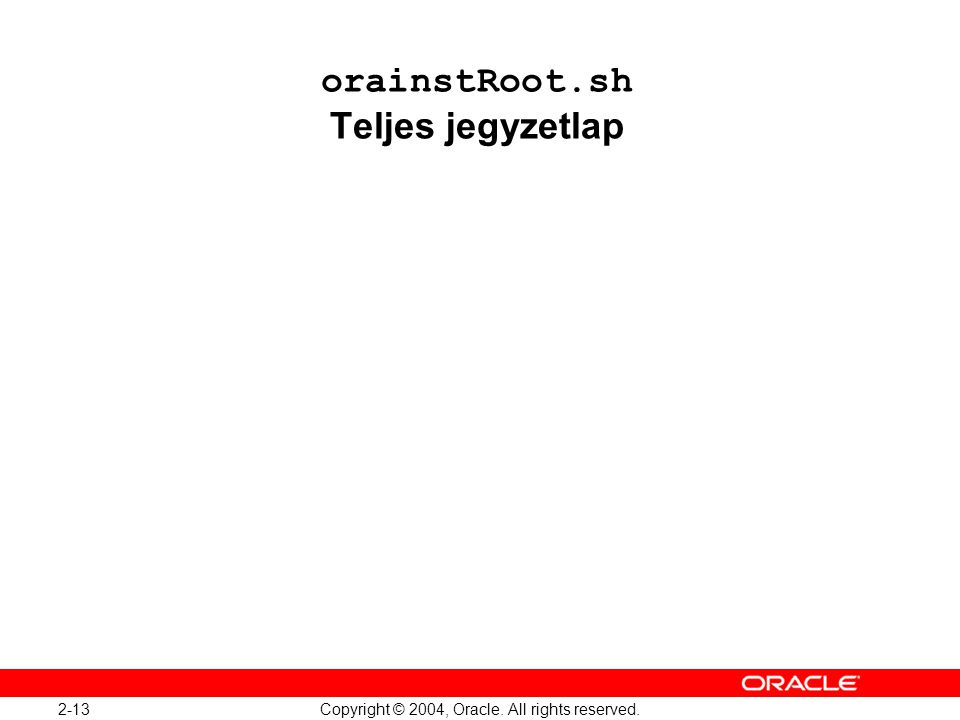 2-13 Copyright © 2004, Oracle. All rights reserved. orainstRoot.sh Teljes jegyzetlap
