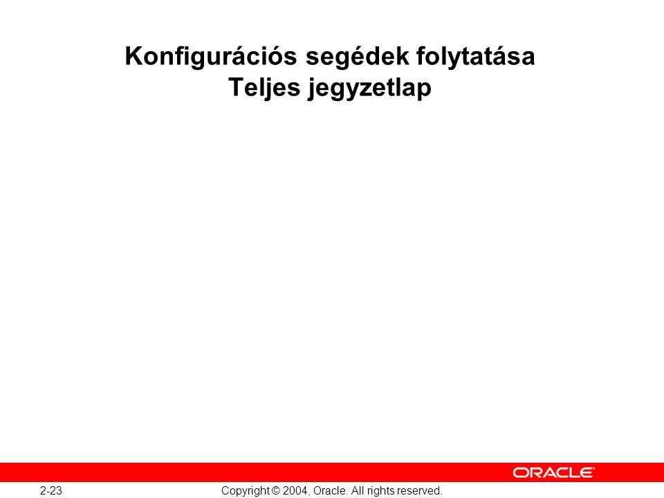 2-23 Copyright © 2004, Oracle. All rights reserved. Konfigurációs segédek folytatása Teljes jegyzetlap