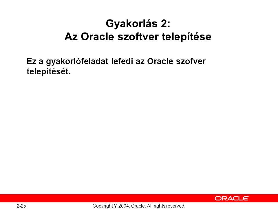 2-25 Copyright © 2004, Oracle. All rights reserved. Gyakorlás 2: Az Oracle szoftver telepítése Ez a gyakorlófeladat lefedi az Oracle szofver telepítés