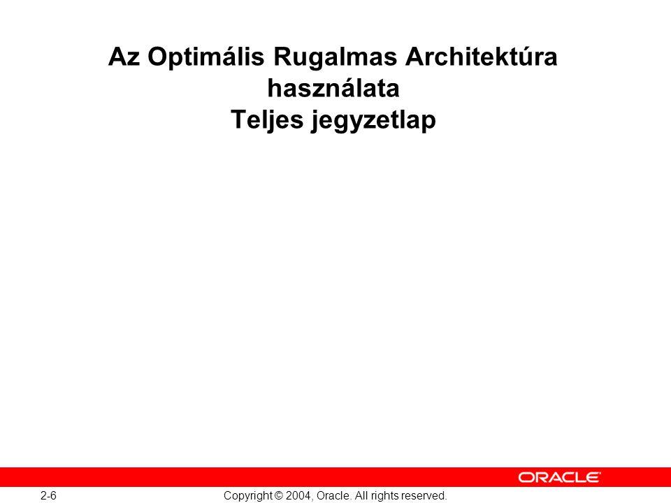 2-6 Copyright © 2004, Oracle. All rights reserved. Az Optimális Rugalmas Architektúra használata Teljes jegyzetlap