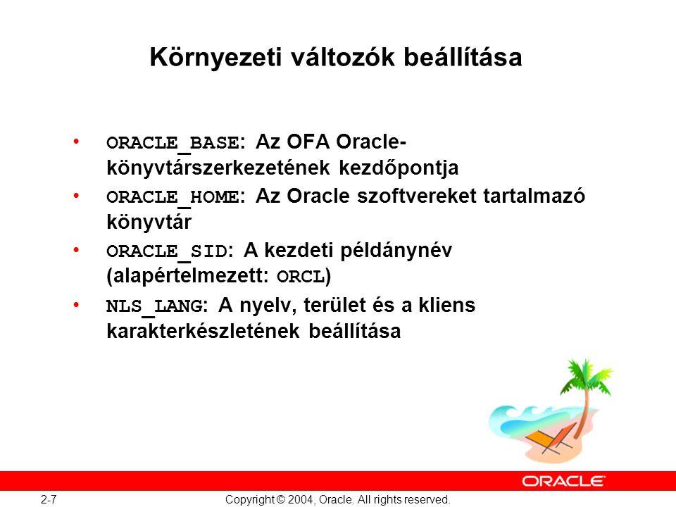 2-7 Copyright © 2004, Oracle. All rights reserved. Környezeti változók beállítása ORACLE_BASE : Az OFA Oracle- könyvtárszerkezetének kezdőpontja ORACL