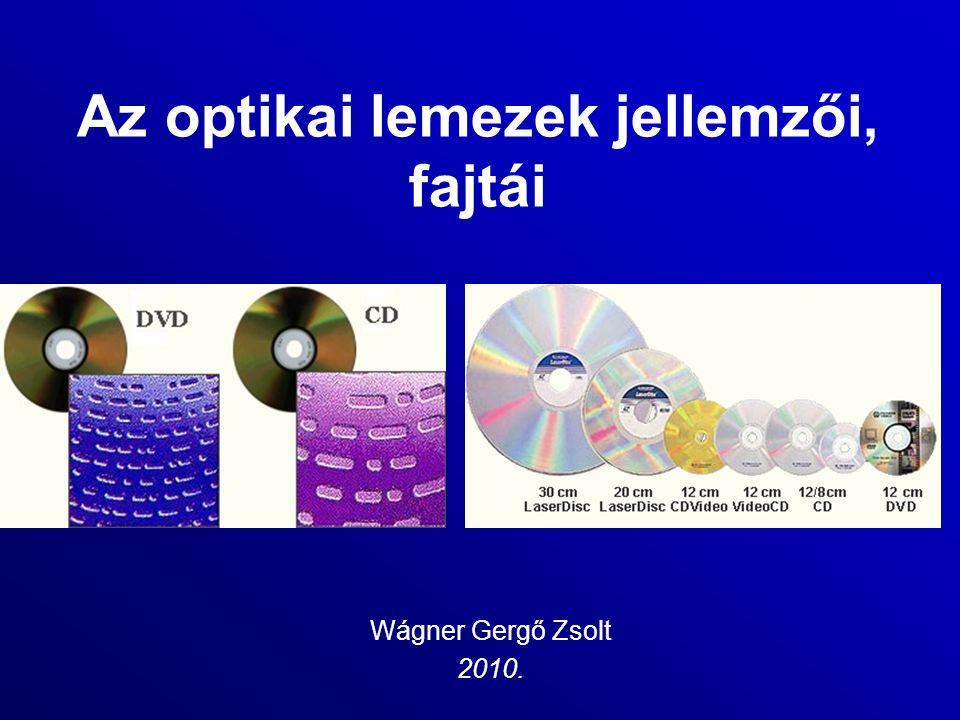 Az optikai lemezek jellemzői, fajtái Wágner Gergő Zsolt 2010.