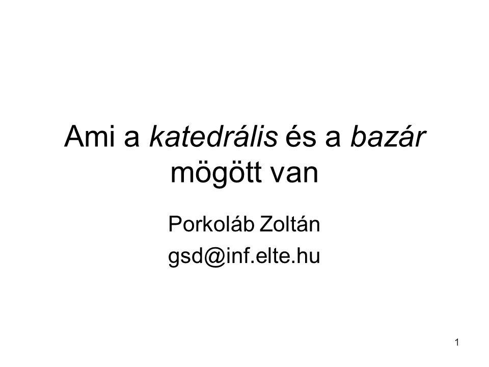 1 Ami a katedrális és a bazár mögött van Porkoláb Zoltán gsd@inf.elte.hu