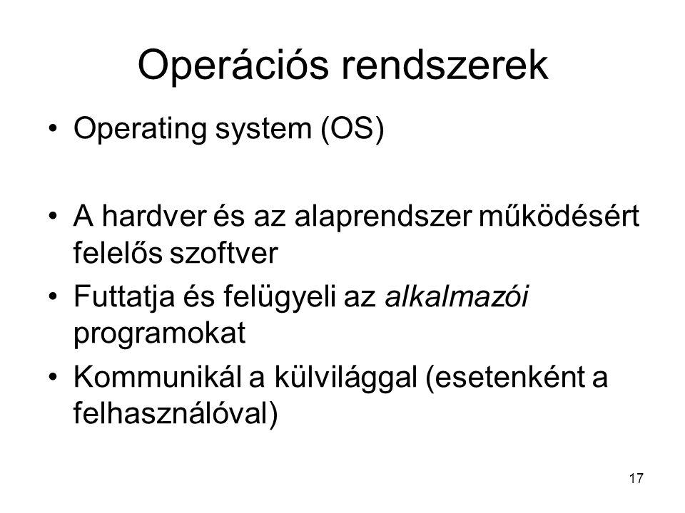 17 Operációs rendszerek Operating system (OS) A hardver és az alaprendszer működésért felelős szoftver Futtatja és felügyeli az alkalmazói programokat Kommunikál a külvilággal (esetenként a felhasználóval)