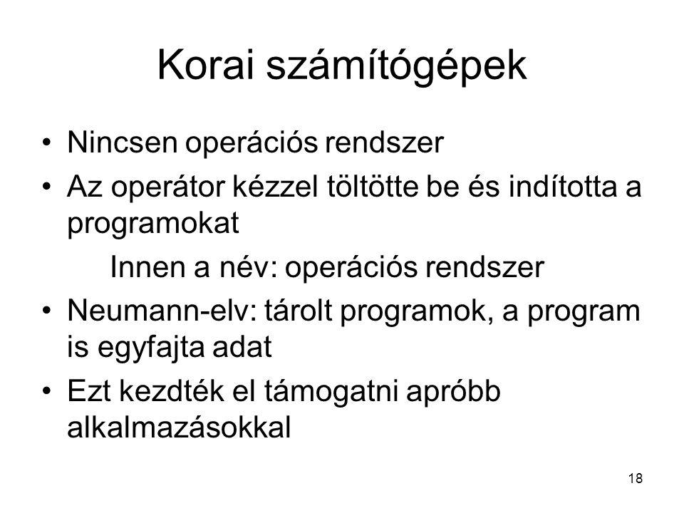 18 Korai számítógépek Nincsen operációs rendszer Az operátor kézzel töltötte be és indította a programokat Innen a név: operációs rendszer Neumann-elv: tárolt programok, a program is egyfajta adat Ezt kezdték el támogatni apróbb alkalmazásokkal