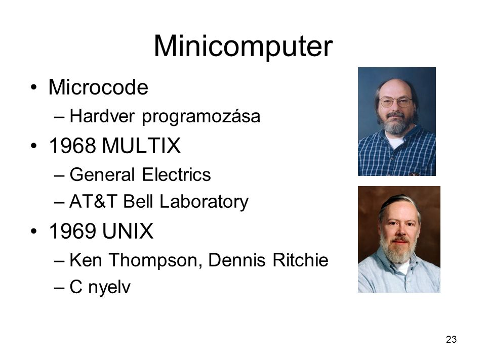 23 Minicomputer Microcode –Hardver programozása 1968 MULTIX –General Electrics –AT&T Bell Laboratory 1969 UNIX –Ken Thompson, Dennis Ritchie –C nyelv