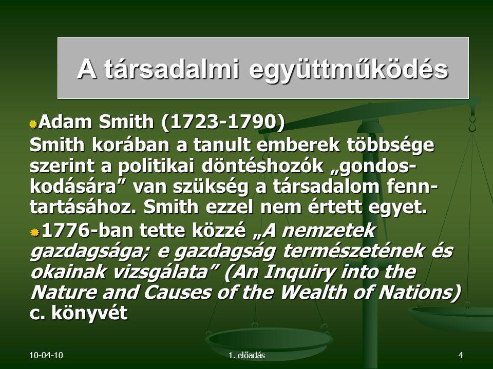 """10-04-101. előadás4 Adam Smith (1723-1790) Smith korában a tanult emberek többsége szerint a politikai döntéshozók """"gondos- kodására"""" van szükség a tá"""