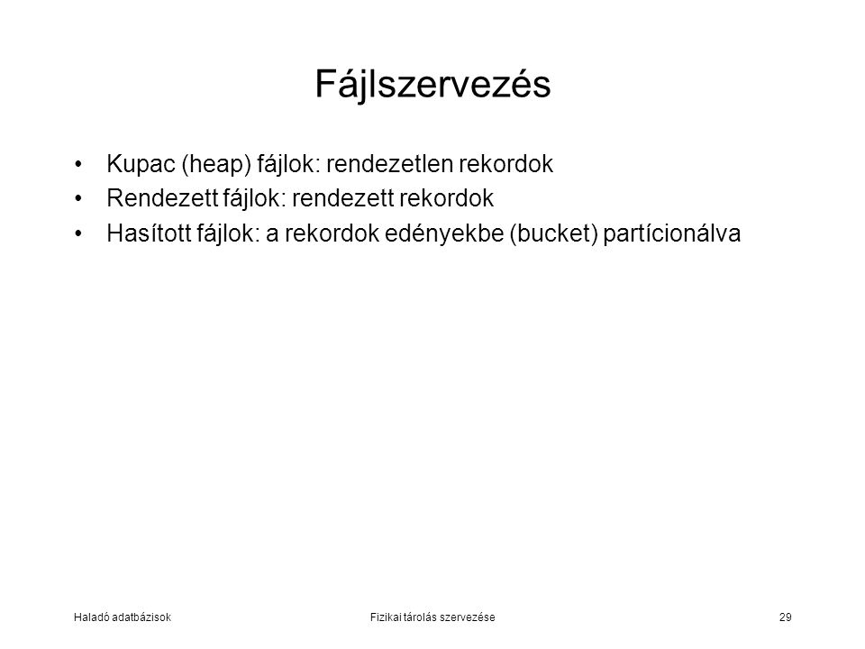 Haladó adatbázisokFizikai tárolás szervezése29 Fájlszervezés Kupac (heap) fájlok: rendezetlen rekordok Rendezett fájlok: rendezett rekordok Hasított f