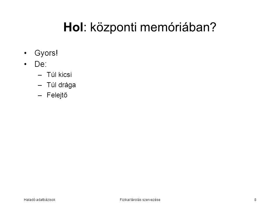 Haladó adatbázisokFizikai tárolás szervezése8 Hol: központi memóriában? Gyors! De: –Túl kicsi –Túl drága –Felejtő