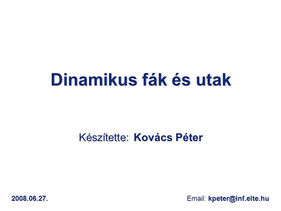 Dinamikus fák és utak Készítette: Kovács Péter 2008.06.27. Email: kpeter@inf.elte.hu