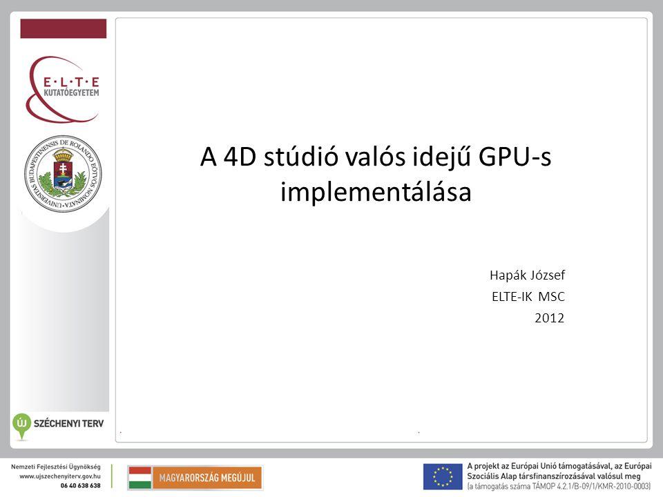 A 4D stúdió valós idejű GPU-s implementálása Hapák József ELTE-IK MSC 2012