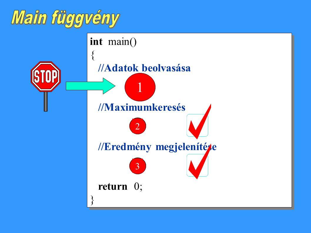 int main() { //Adatok beolvasása //Maximumkeresés //Eredmény megjelenítése return 0; } int main() { //Adatok beolvasása //Maximumkeresés //Eredmény megjelenítése return 0; } 123 1 23