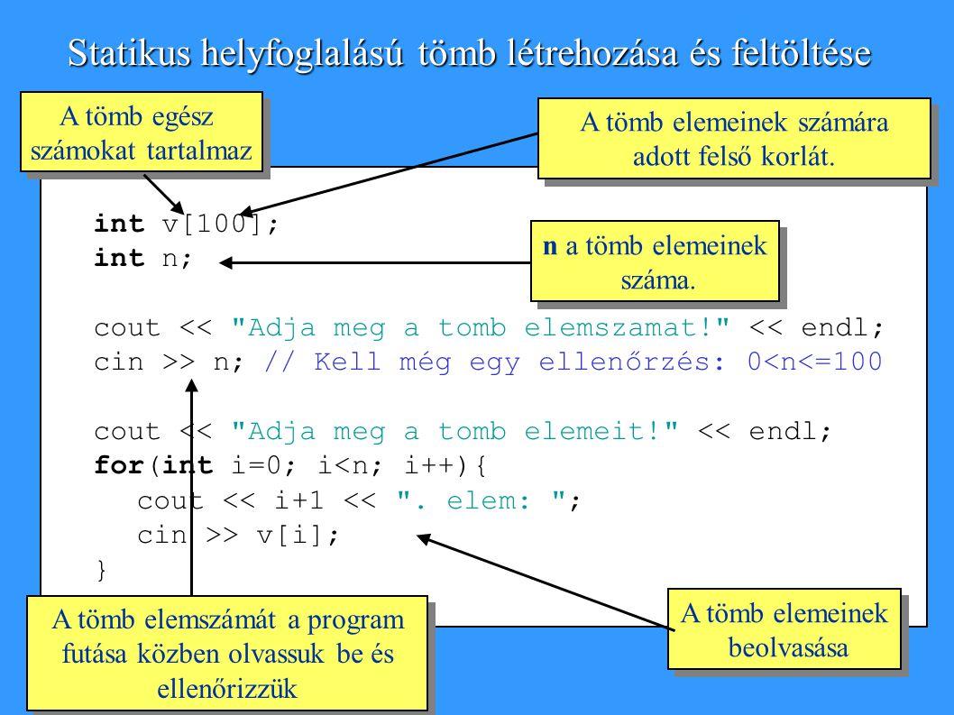 int v[100]; int n; cout << Adja meg a tomb elemszamat! << endl; cin >> n;// Kell még egy ellenőrzés: 0<n<=100 cout << Adja meg a tomb elemeit! << endl; for(int i=0; i<n; i++){ cout << i+1 << .