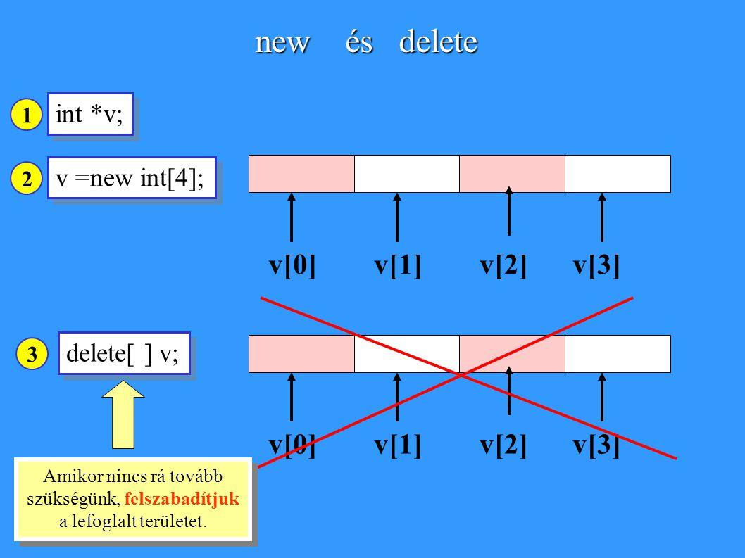 new és delete v =new int[4]; v[0]v[1]v[2]v[3] int *v; delete[ ] v; v[0]v[1]v[2]v[3] Amikor nincs rá tovább szükségünk, felszabadítjuk a lefoglalt területet.