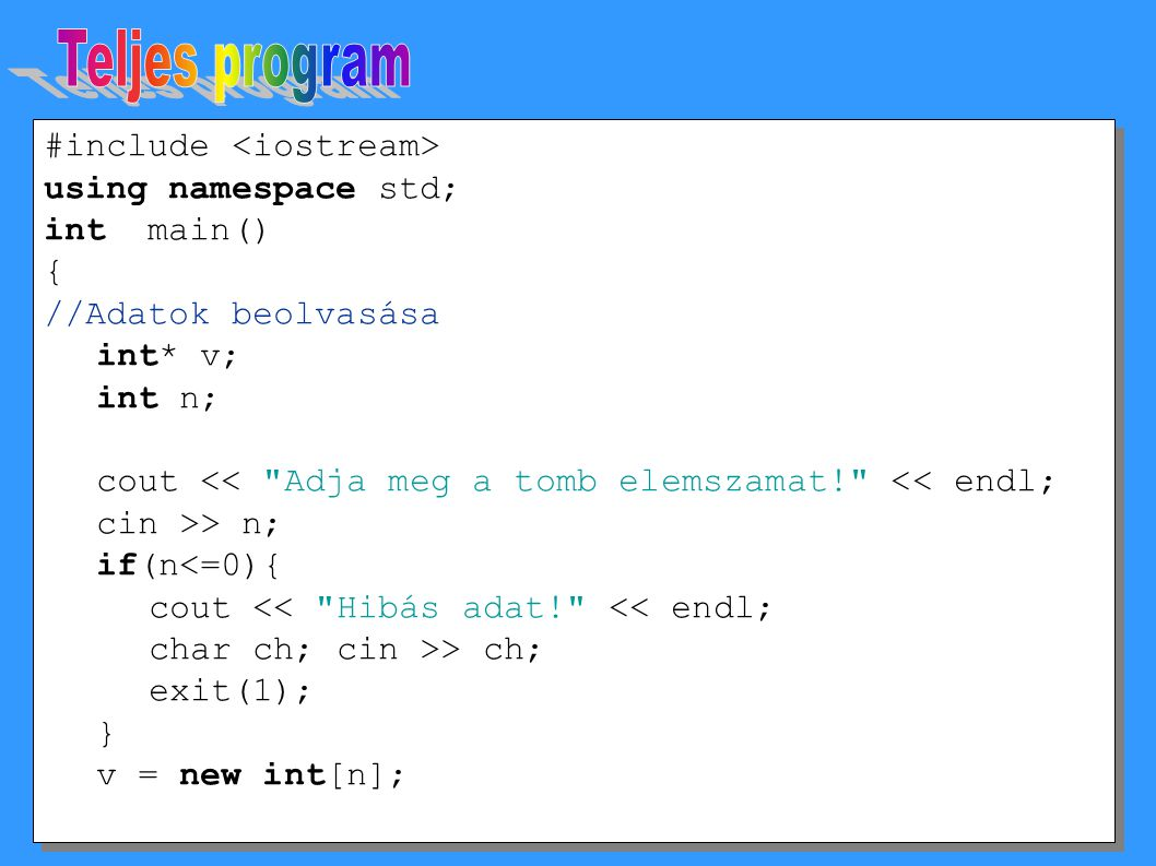 #include using namespace std; int main() { //Adatok beolvasása int* v; int n; cout << Adja meg a tomb elemszamat! << endl; cin >> n; if(n<=0){ cout << Hibás adat! << endl; char ch; cin >> ch; exit(1); } v = new int[n]; #include using namespace std; int main() { //Adatok beolvasása int* v; int n; cout << Adja meg a tomb elemszamat! << endl; cin >> n; if(n<=0){ cout << Hibás adat! << endl; char ch; cin >> ch; exit(1); } v = new int[n];
