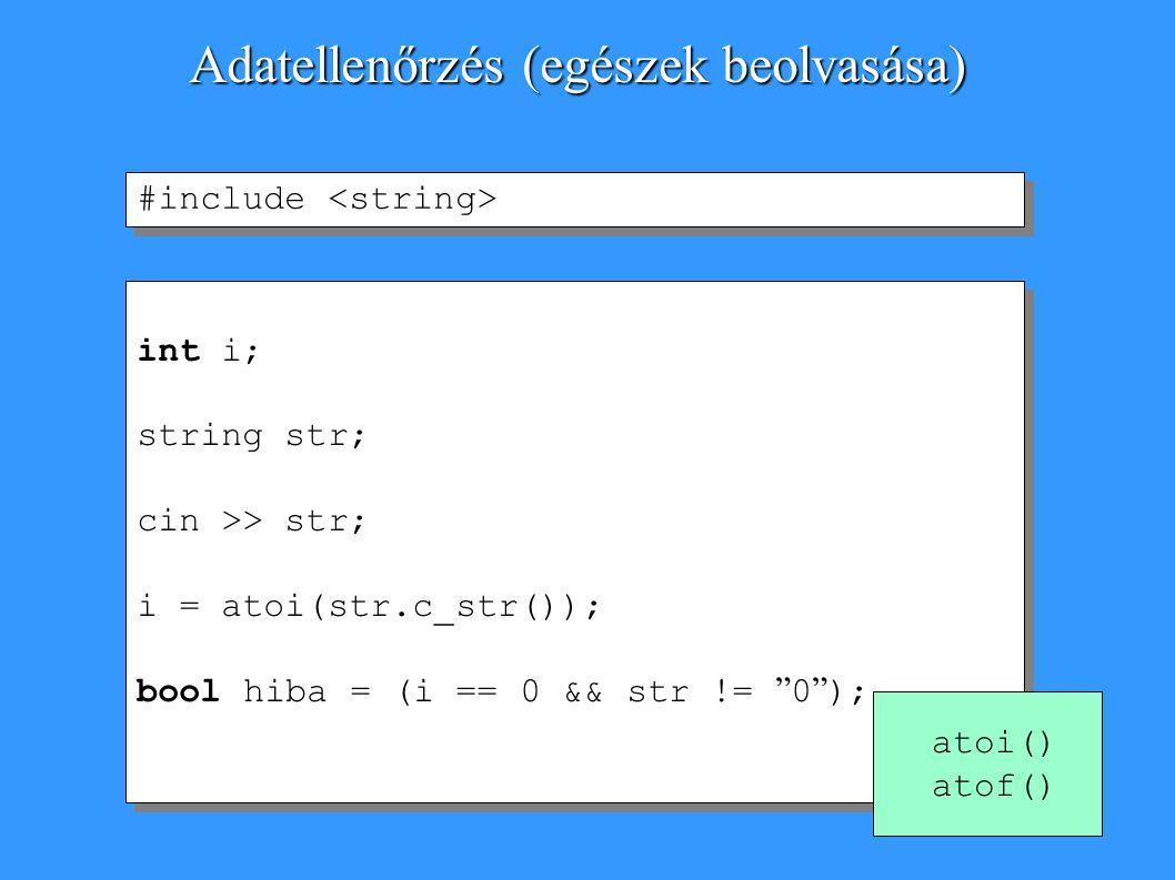 int i; string str; cin >> str; i = atoi(str.c_str()); bool hiba = (i == 0 && str != 0 ); int i; string str; cin >> str; i = atoi(str.c_str()); bool hiba = (i == 0 && str != 0 ); Adatellenőrzés (egészek beolvasása) #include atoi() atof()