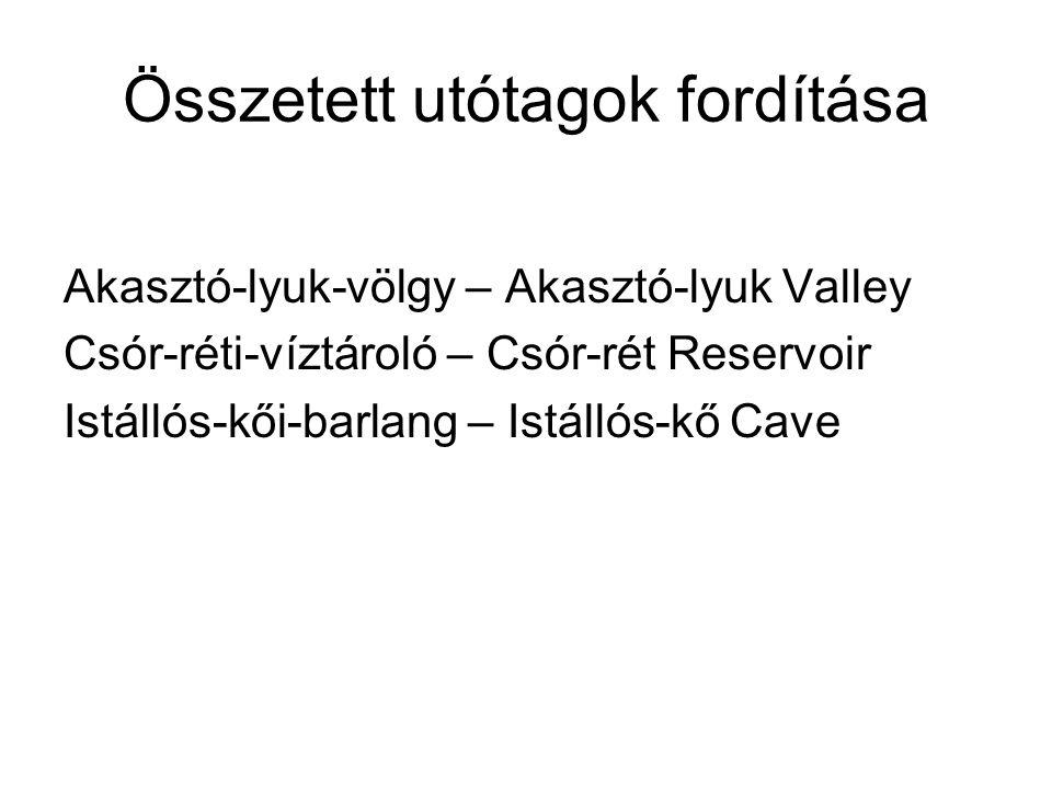 Összetett utótagok fordítása Akasztó-lyuk-völgy – Akasztó-lyuk Valley Csór-réti-víztároló – Csór-rét Reservoir Istállós-kői-barlang – Istállós-kő Cave