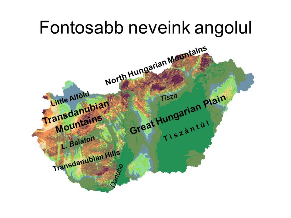 Fontosabb neveink angolul Great Hungarian Plain L. Balaton Transdanubian Mountains North Hungarian Mountains T i s z á n t ú l Transdanubian Hills Lit