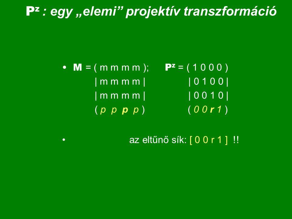 A transzformáció: X' = P z  X = (1 0 0 0)  (x) = (x )  0 1 0 0   y   y    0 0 1 0   z   z   (0 0 r 1) (h) (h'); h' = r  z + h A transzformáció eltűnő síkja: [ 0, 0, r, 1 ]; ez a z = -1/r sík; ennek pontjai: [ x, y, -1 / r, 1 ] T X' = [ x / h', y / h , z / h , 1 ], ha h' = r  z + h  0 = [ x, y, z, 0 ], ha h' = r  z + h = 0;