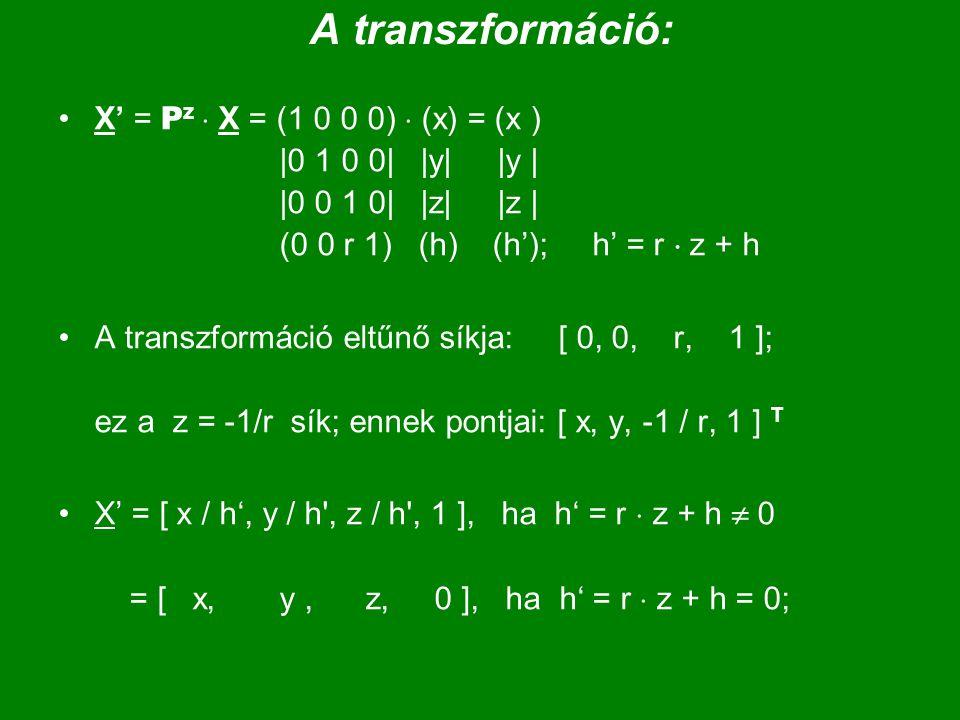A transzformáció: X' = P z  X = (1 0 0 0)  (x) = (x ) |0 1 0 0| |y| |y | |0 0 1 0| |z| |z | (0 0 r 1) (h) (h'); h' = r  z + h A transzformáció eltűnő síkja: [ 0, 0, r, 1 ]; ez a z = -1/r sík; ennek pontjai: [ x, y, -1 / r, 1 ] T X' = [ x / h', y / h , z / h , 1 ], ha h' = r  z + h  0 = [ x, y, z, 0 ], ha h' = r  z + h = 0;