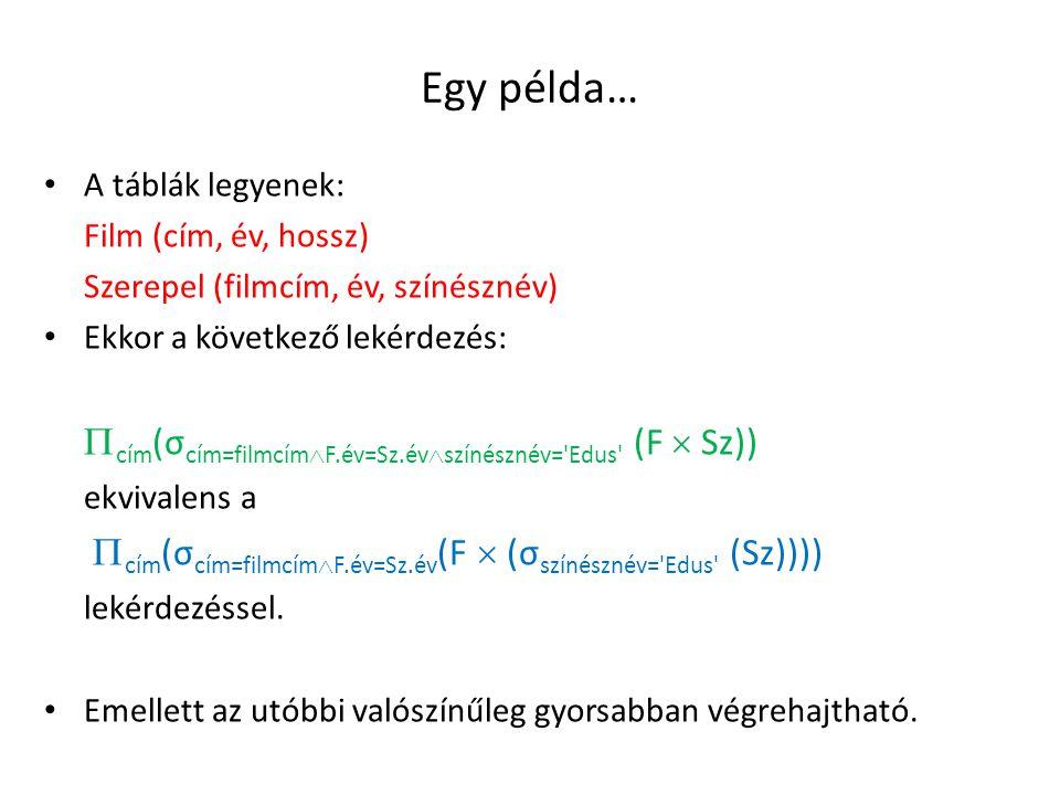 Egy példa… A táblák legyenek: Film (cím, év, hossz) Szerepel (filmcím, év, színésznév) Ekkor a következő lekérdezés:  cím (σ cím=filmcím  F.év=Sz.év  színésznév= Edus (F  Sz)) ekvivalens a  cím (σ cím=filmcím  F.év=Sz.év (F  (σ színésznév= Edus (Sz)))) lekérdezéssel.