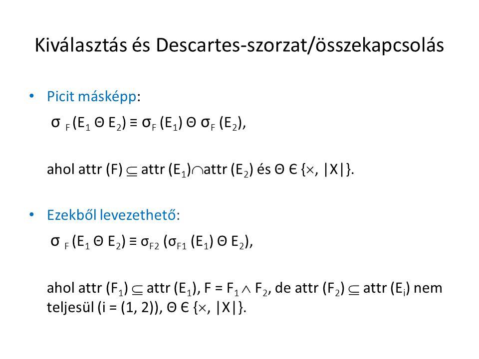 Kiválasztás és Descartes-szorzat/összekapcsolás Picit másképp: σ F (E 1 Θ E 2 ) ≡ σ F (E 1 ) Θ σ F (E 2 ), ahol attr (F)  attr (E 1 )  attr (E 2 ) és Θ Є { , |X|}.