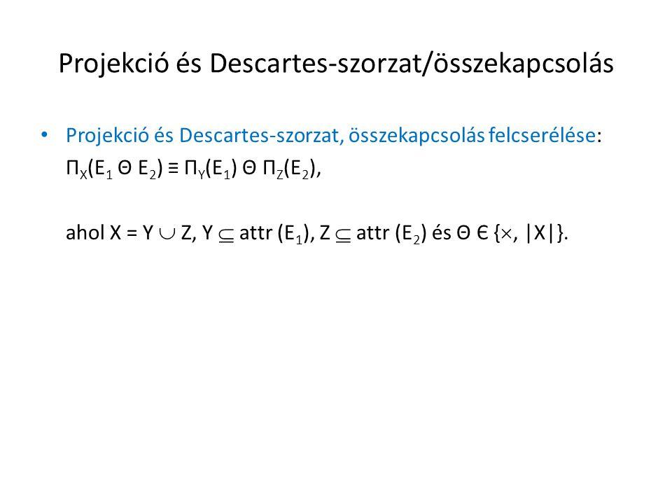 Projekció és Descartes-szorzat/összekapcsolás Projekció és Descartes-szorzat, összekapcsolás felcserélése: Π X (E 1 Θ E 2 ) ≡ Π Y (E 1 ) Θ Π Z (E 2 ), ahol X = Y  Z, Y  attr (E 1 ), Z  attr (E 2 ) és Θ Є { , |X|}.