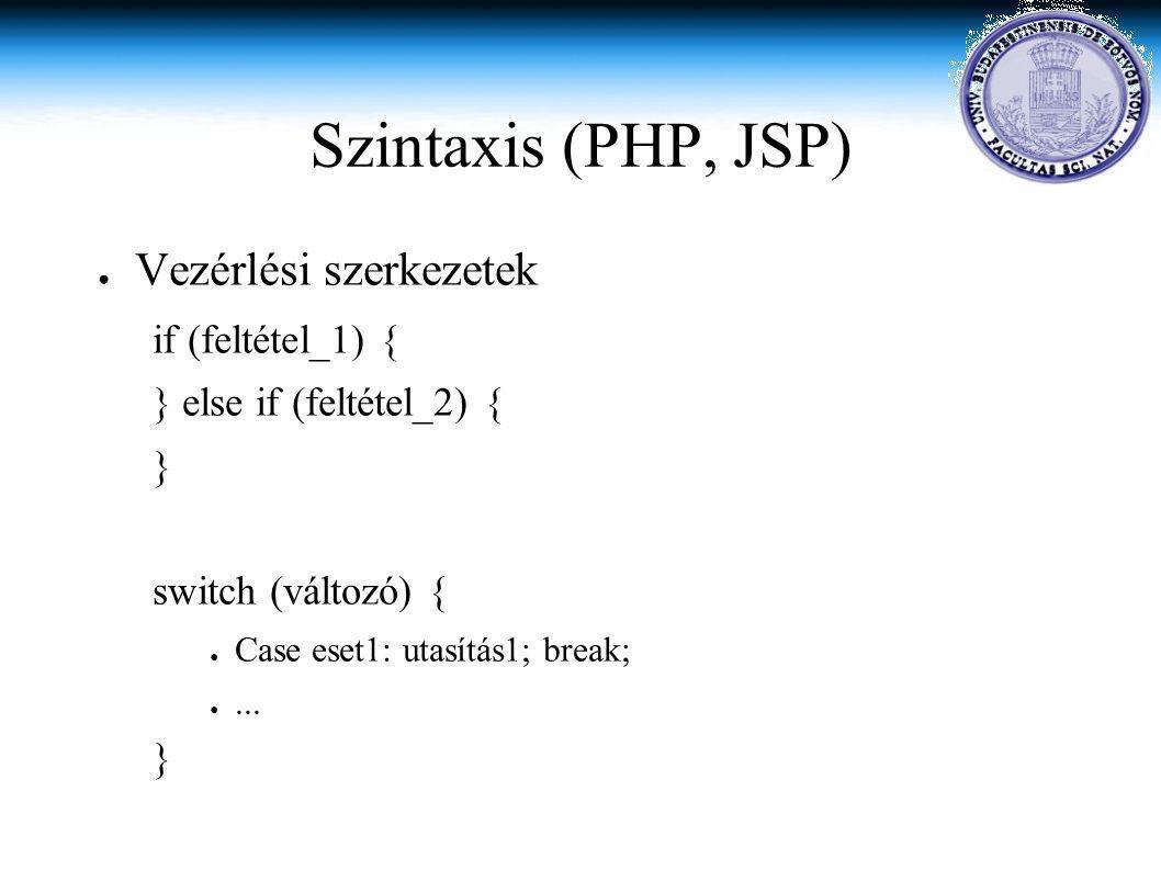 Szintaxis (PHP, JSP) ● Vezérlési szerkezetek if (feltétel_1) { } else if (feltétel_2) { } switch (változó) { ● Case eset1: utasítás1; break; ●...