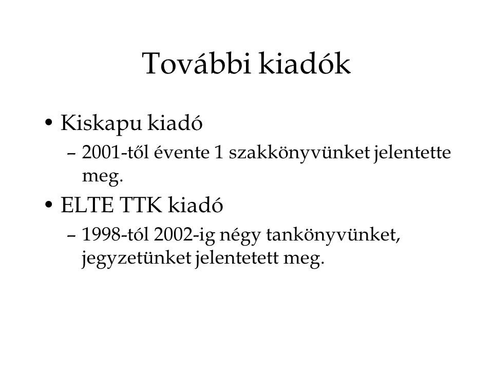 További kiadók Kiskapu kiadó –2001-től évente 1 szakkönyvünket jelentette meg. ELTE TTK kiadó –1998-tól 2002-ig négy tankönyvünket, jegyzetünket jelen