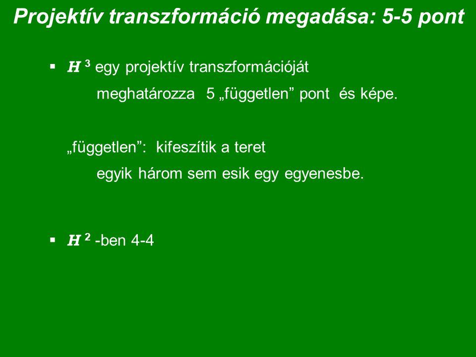 """Projektív transzformáció megadása: 5-5 pont  H 3 egy projektív transzformációját meghatározza 5 """"független pont és képe."""