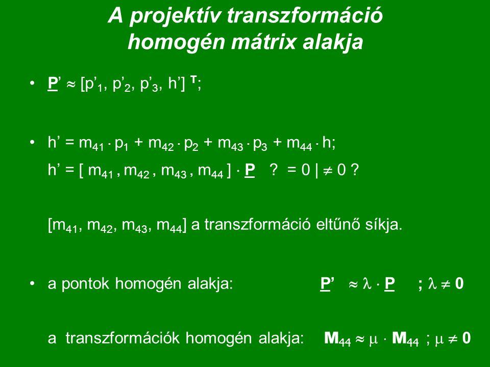 A projektív transzformáció homogén mátrix alakja P'  [p' 1, p' 2, p' 3, h'] T ; h' = m 41  p 1 + m 42  p 2 + m 43  p 3 + m 44  h; h' = [ m 41, m 42, m 43, m 44 ]  P .