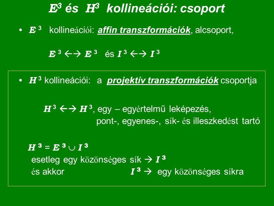 E 3 és H 3 kollineációi: csoport E 3 kolline á ci ó i: affin transzformációk, alcsoport, E 3  E 3 és I 3  I 3 H 3 kollineációi: a projektív transzformációk csoportja H 3  H 3, egy – egy é rtelmű leképezés, pont-, egyenes-, s í k- é s illeszked é st tartó H 3 = E 3  I 3 esetleg egy k ö z ö ns é ges s í k  I 3 é s akkor I 3  egy k ö z ö ns é ges s í kra